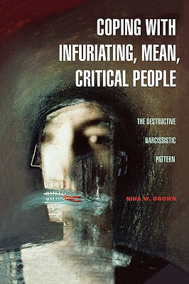 Coping with Infuriating, Mean, Critical People: The Destructive Narcissistic Pattern, Brown, Nina W.
