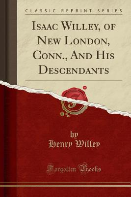Isaac Willey, of New London, Conn., And His Descendants (Classic Reprint), Willey, Henry
