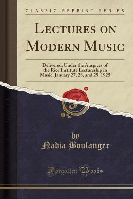 Lectures on Modern Music: Delivered, Under the Auspices of the Rice Institute Lectureship in Music, January 27, 28, and 29, 1925 (Classic Reprint), Boulanger, Nadia