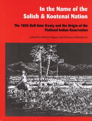 Image for In the Name of the Salish and Kootenai Nation: The 1855 Hell Gate Treaty and the Origin of the Flathead Indian Reservation