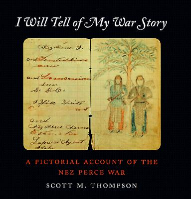 I Will Tell of My War Story: A Pictorial Account of the Nez Perce War (Samuel and Althea Stroum Book), Thompson, Scott M.