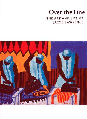 Over the Line: The Art and Life of Jacob Lawrence, Elizabeth Hutton Turner;Patricia Hills;Paul J. Karlstrom;Leslie King-Hammond;Lizzetta LeFalle-Collins;Richard J. Powell;Lowery Stokes Sims;Elizabeth Steele