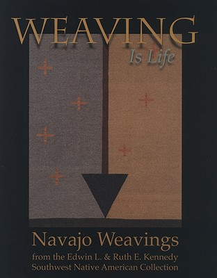 Image for Weaving Is Life: Navajo Weavings from the Edwin L. And Ruth E. Kennedy Southwest Native American Collection