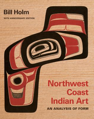 Image for Northwest Coast Indian Art: An Analysis of Form, 50th Anniversary Edition (Native Art of the Pacific Northwest: A Bill Holm Center)