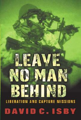 Leave No Man Behind: US Special Forces Raids and Rescues From 1945 to the Gulf War, David Isby