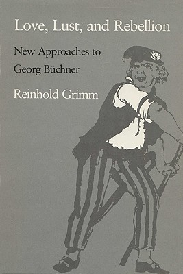 Love, Lust, and Rebellion: New Approaches to Georg Buchner, REINHOLD GRIMM