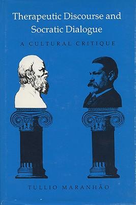 Therapeutic Discourse and Socratic Dialogue: A Cultural Critique (Rhetoric of the Human Sciences), TULLIO MARANHAO