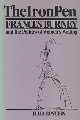 The Iron Pen: Frances Burney and the Politics of Women's Writing, Epstein, Julia