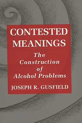 Contested Meanings: The Construction of Alcohol Problems, Gusfield, Joseph R.