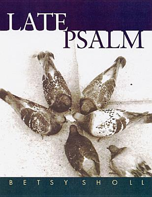 Late Psalm (Univ of Wisconsin Press Poetry Series), Betsy Sholl