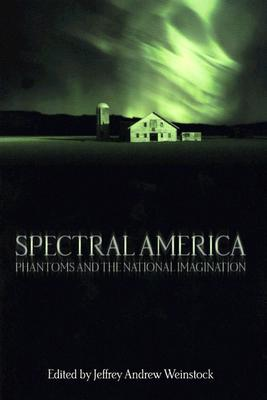 Spectral America: Phantoms and the National Imagination (A Ray and Pat Browne Book), Weinstock, Jeffrey Andrew