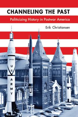 Image for Channeling the Past: Politicizing History in Postwar America (Studies in American Thought and Culture)