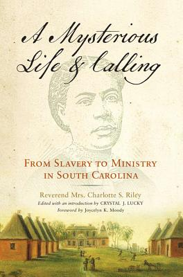 MYSTERIOUS LIFE AND CALLING: FROM SLAVERY TO MINSTRY IN SOUTH CAROLINA, RILEY, CHARLOTTE S.