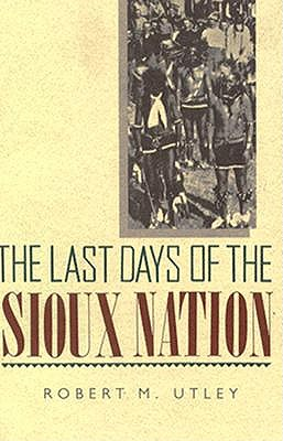 The Last Days of the Sioux Nation (The Lamar Series in Western History), Utley, Robert M.