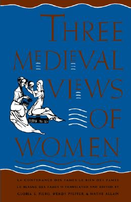 Image for Three Medieval Views of Women: La Contenance des Fames, Le Bien des Fames, Le Blasme des Fames