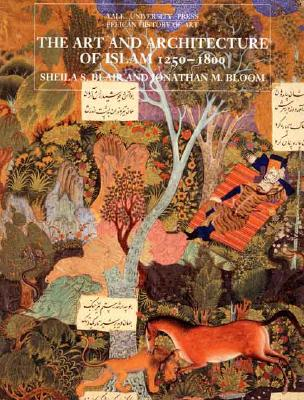 The Art and Architecture of Islam, 1250–1800 (The Yale University Press Pelican Histor), Sheila S. Blair; Jonathan M. Bloom