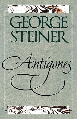 Antigones: How the Antigone Legend Has Endured in Western Literature, Art, and Thought, George Steiner