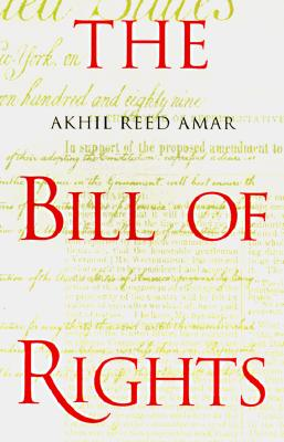 The Bill of Rights: Creation and Reconstruction, Amar, Akhil Reed