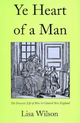 Image for Ye Heart of a Man: The Domestic Life of Men in Colonial New England