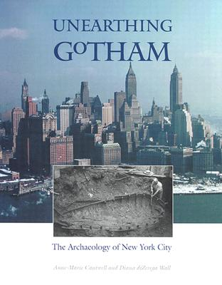 Unearthing Gotham: The Archaeology of New York City, Cantwell, Anne-Marie; diZerega Wall, Diana