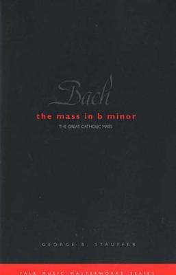 Bach: The Mass in B Minor, George B. Stauffer