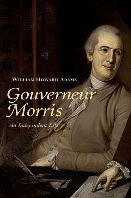 Gouverneur Morris: An Independent Life, Adams, William Howard