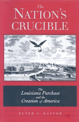 The Nation's Crucible: The Louisiana Purchase and the Creation of America, Kastor, Peter J.