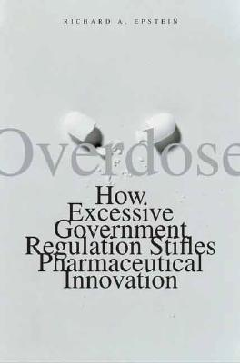 Overdose: How Excessive Government Regulation Stifles Pharmaceutical Innovation, Epstein, Richard A.