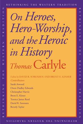 On Heroes, Hero-Worship, and the Heroic in History (Rethinking the Western Tradition), Thomas Carlyle