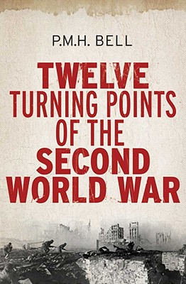 Twelve Turning Points Of The Second World War, Bell, Philip