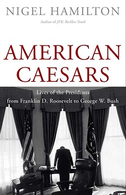 American Caesars: Lives of the Presidents from Franklin D. Roosevelt to George W. Bush, Nigel Hamilton