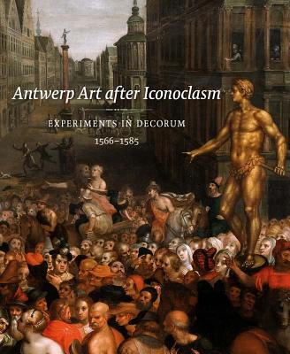 Image for Antwerp Art after Iconoclasm: Experiments in Decorum, 1566-1585 (Mercatorfonds)