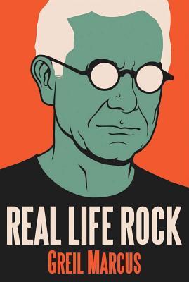 Real Life Rock: The Complete Top Ten Columns, 1986-2014, Greil Marcus