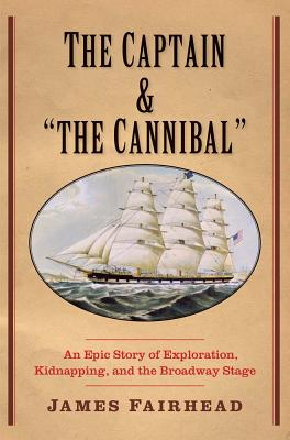 "Image for The Captain and ""the Cannibal"": An Epic Story of Exploration, Kidnapping, and the Broadway Stage (New Directions in Narrative History)"
