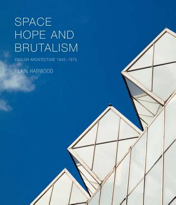 Image for Space, Hope, and Brutalism: English Architecture, 1945?1975 (Paul Mellon Centre for Studies in British Art)