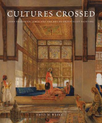 Image for Cultures Crossed: John Frederick Lewis and the Art of Orientalism (Paul Mellon Centre for Studies in British Art)