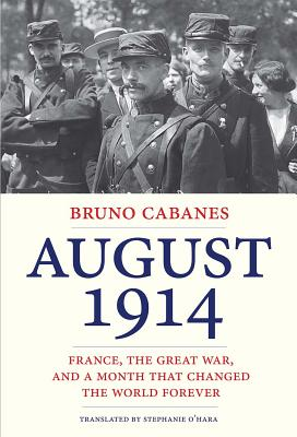 August 1914: France, the Great War, and a Month That Changed the World Forever, Cabanes, Bruno