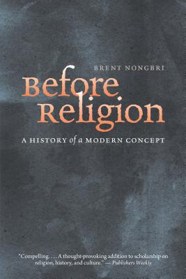 Before Religion: A History of a Modern Concept, Brent Nongbri