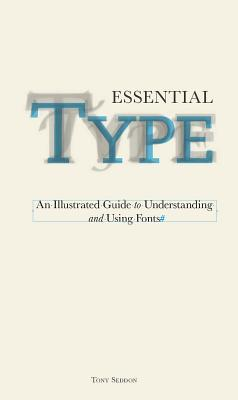Essential Type: An Illustrated Guide to Understanding and Using Fonts, Seddon, Tony