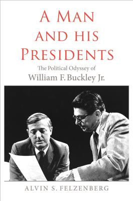 A Man and His Presidents: The Political Odyssey of William F. Buckley Jr., Alvin S. Felzenberg