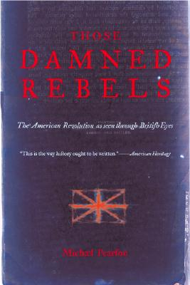 Image for Those Damned Rebels: The American Revolution As Seen Through British Eyes
