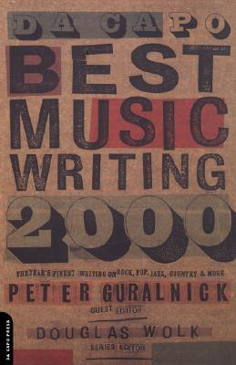 Da Capo Best Music Writing, 2000 : The Year's Finest Writing on Rock, Pop, Jazz, Country, and More (Da Capo Best Music Writing Ser.), Wolk, Douglas; Guralnick, Peter (editor)