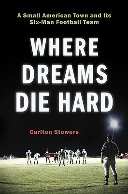 Image for Where Dreams Die Hard: A Small American Town and Its Six-Man Football Team