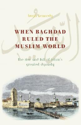 Image for When Baghdad Ruled the Muslim World: The Rise and Fall of Islam's Greatest Dynasty