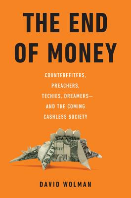 The End of Money: Counterfeiters, Preachers, Techies, Dreamers--and the Coming Cashless Society, David Wolman