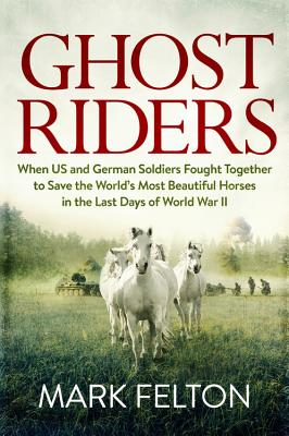 Image for Ghost Riders: When US and German Soldiers Fought Together to Save the World's Most Beautiful Horses in the Last Days of World War II