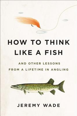 Image for How to Think Like a Fish: And Other Lessons from a Lifetime in Angling