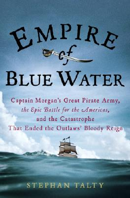 Image for Empire of Blue Water: Captain Morgan's Great Pirate Army, the Epic Battle for the Americas, and the Catastrophe That Ended the Outlaws' Bloody Reign