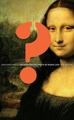 Vanished Smile: The Mysterious Theft of Mona Lisa, Scotti, R.A.