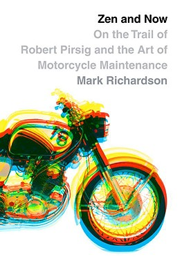 Zen and Now: On the Trail of Robert Pirsig and the Art of Motorcycle Maintenance, Richardson, Mark